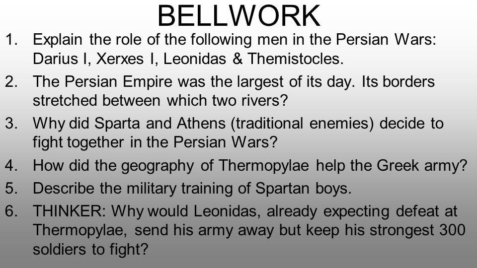 BELLWORK Explain the role of the following men in the Persian Wars: Darius I, Xerxes I, Leonidas & Themistocles.