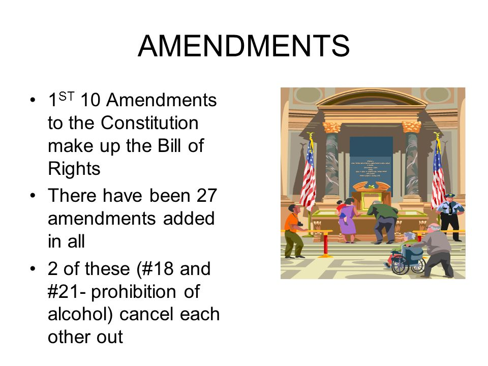 AMENDMENTS 1ST 10 Amendments to the Constitution make up the Bill of Rights. There have been 27 amendments added in all.