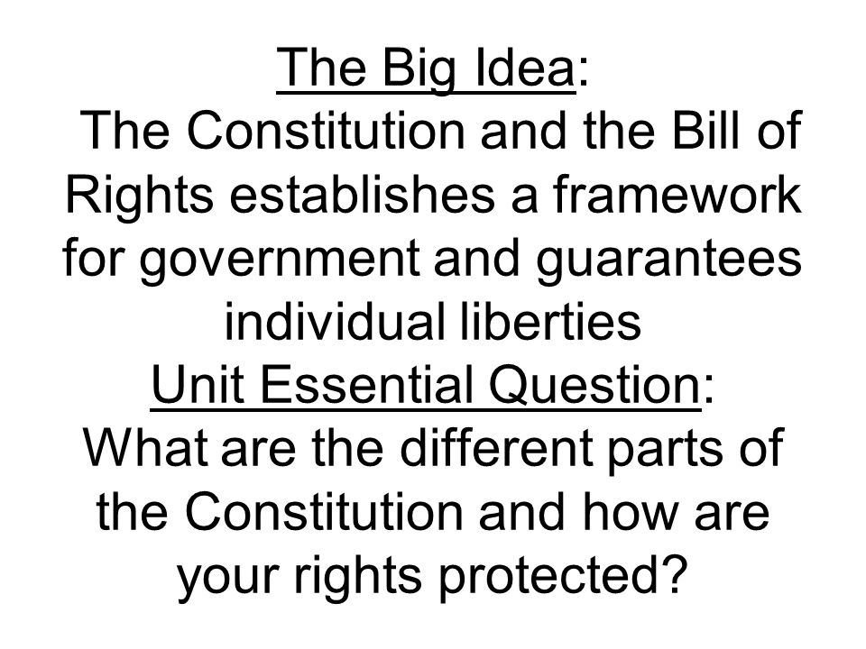The Big Idea: The Constitution and the Bill of Rights establishes a framework for government and guarantees individual liberties Unit Essential Question: What are the different parts of the Constitution and how are your rights protected