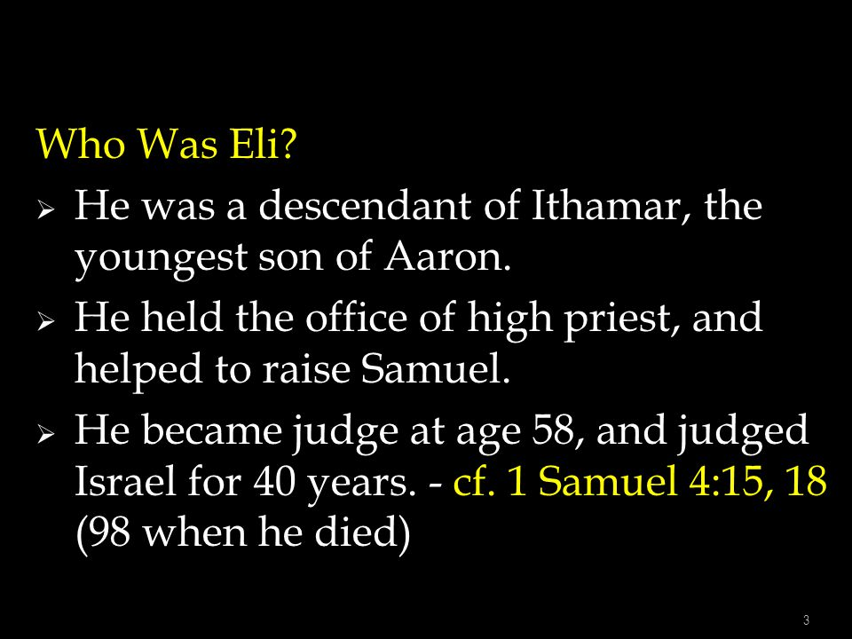 Who Was Eli He was a descendant of Ithamar, the youngest son of Aaron. He held the office of high priest, and helped to raise Samuel.