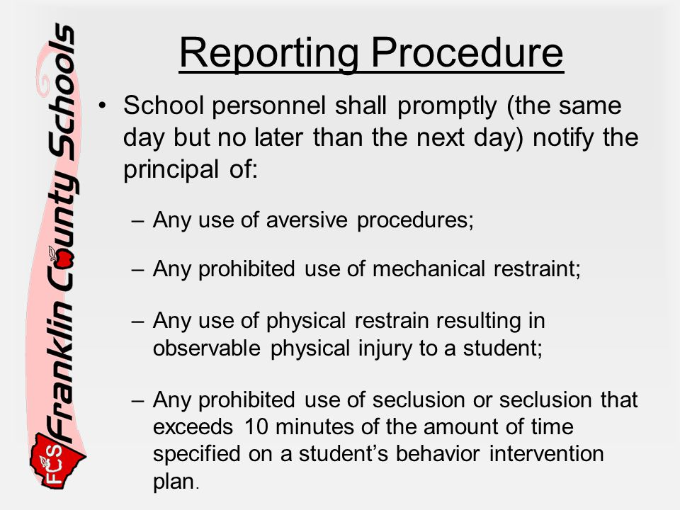 Reporting Procedure School personnel shall promptly (the same day but no later than the next day) notify the principal of: