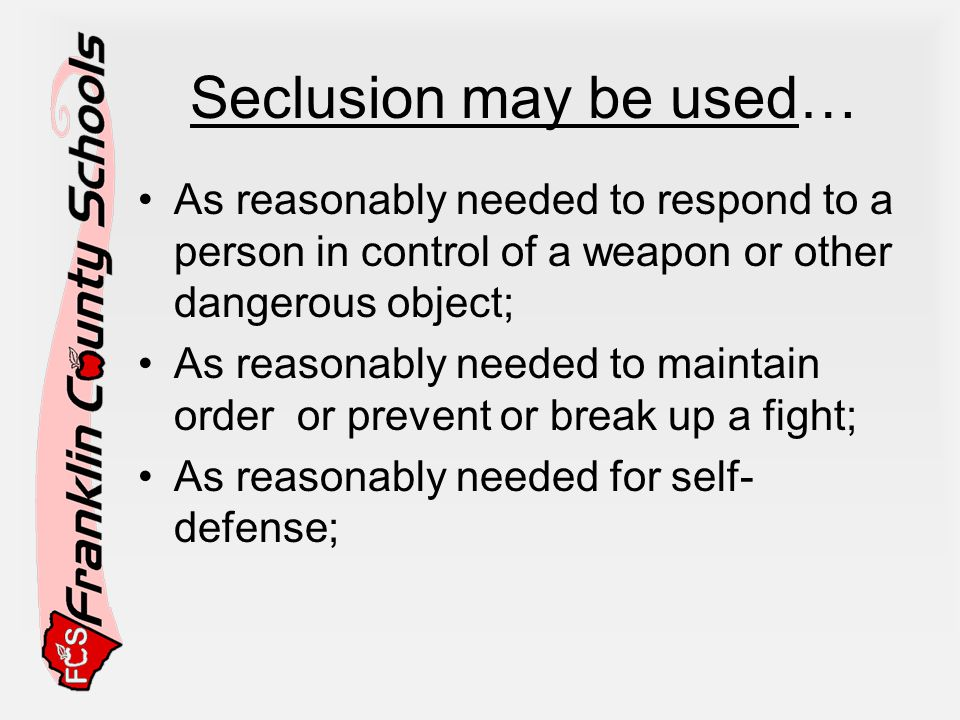 Seclusion may be used… As reasonably needed to respond to a person in control of a weapon or other dangerous object;