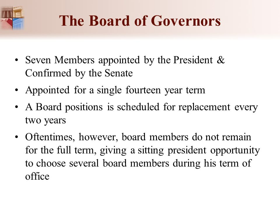 The Board of Governors Seven Members appointed by the President & Confirmed by the Senate. Appointed for a single fourteen year term.
