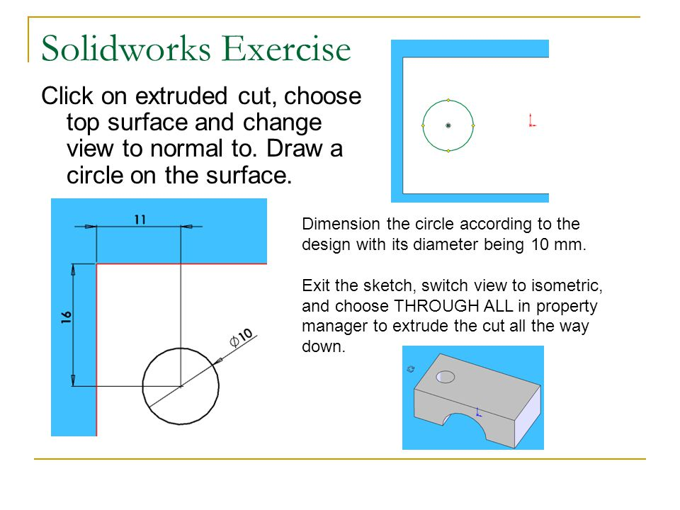 Solidworks Exercise Click on extruded cut, choose top surface and change view to normal to. Draw a circle on the surface.