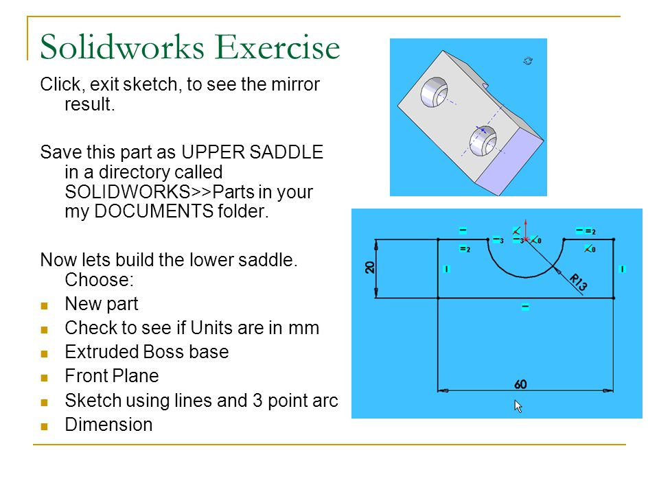 Solidworks Exercise Click, exit sketch, to see the mirror result.