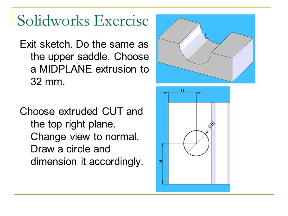 Solidworks Exercise Exit sketch. Do the same as the upper saddle. Choose a MIDPLANE extrusion to 32 mm.