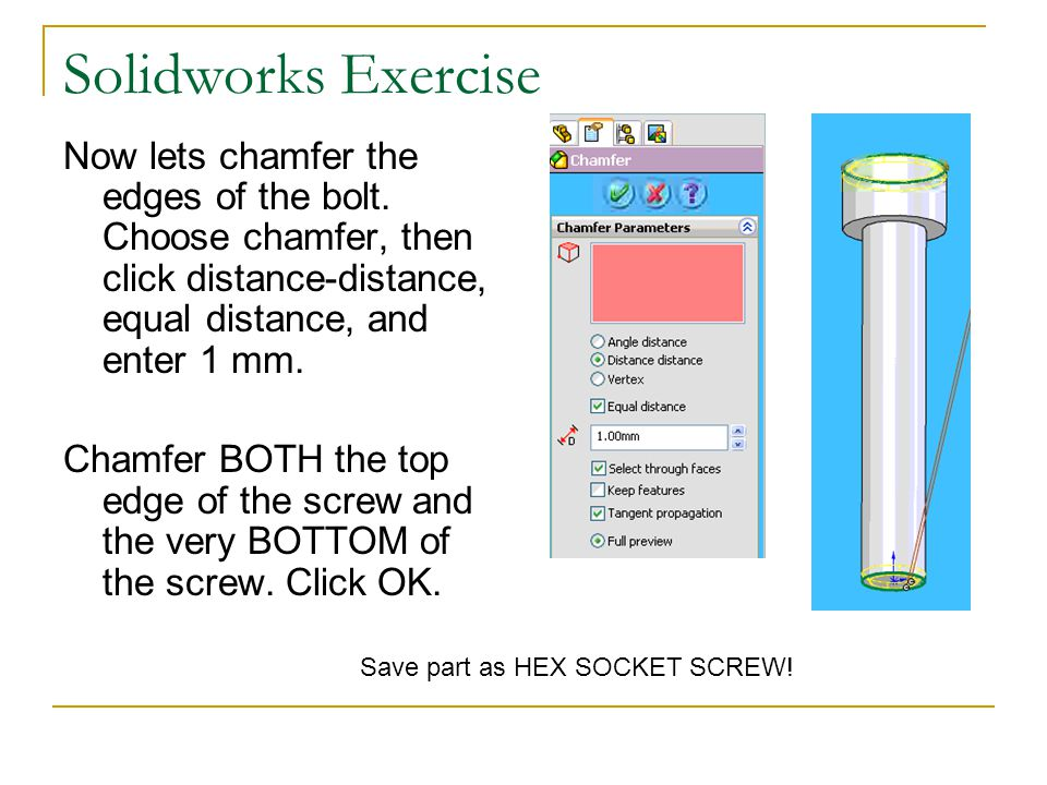 Solidworks Exercise Now lets chamfer the edges of the bolt. Choose chamfer, then click distance-distance, equal distance, and enter 1 mm.
