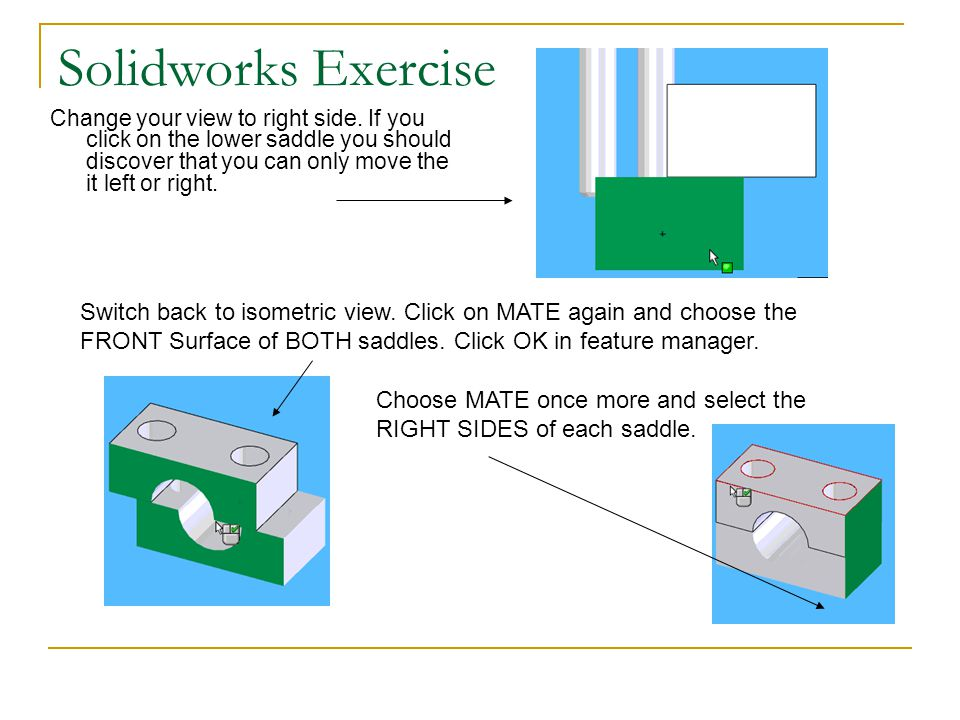 Solidworks Exercise Change your view to right side. If you click on the lower saddle you should discover that you can only move the it left or right.