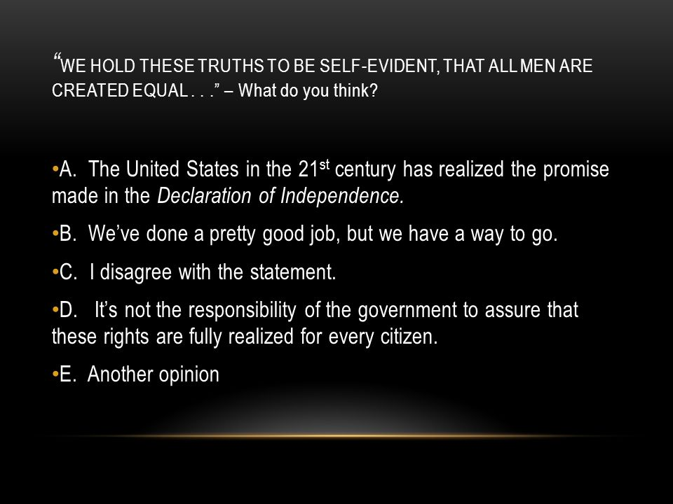 WE HOLD THESE TRUTHS TO BE SELF-EVIDENT, THAT ALL MEN ARE CREATED EQUAL . . . – What do you think