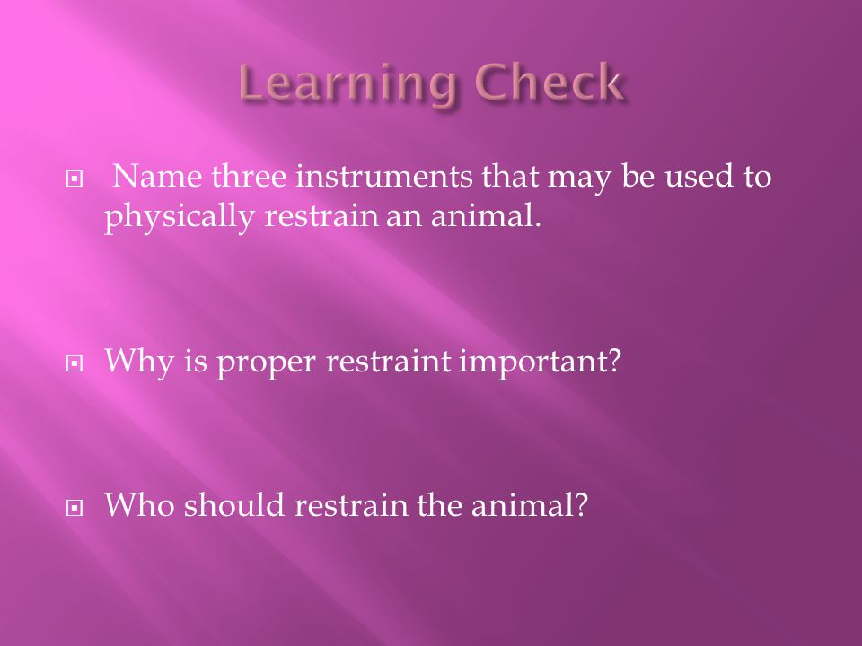 Learning Check Name three instruments that may be used to physically restrain an animal. Why is proper restraint important