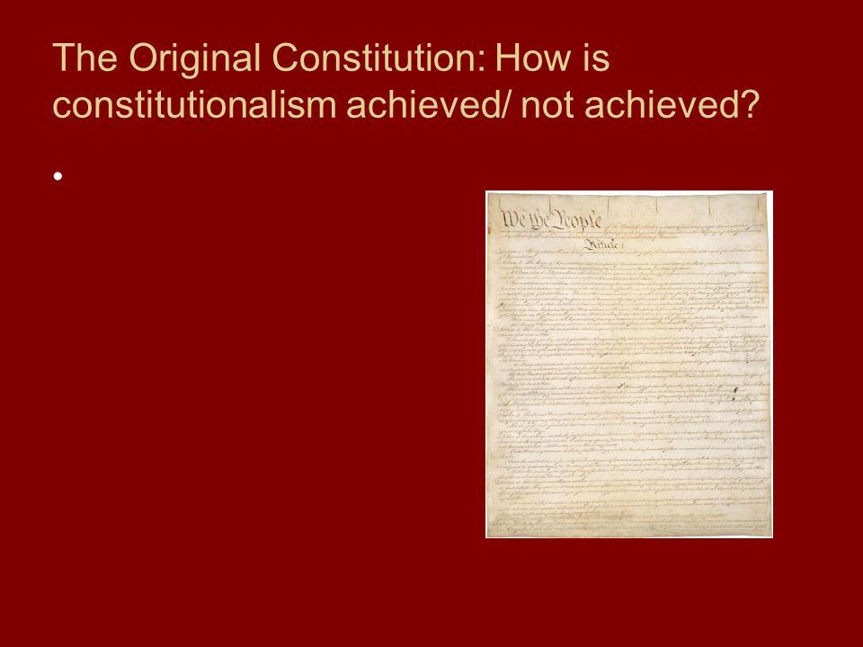 The Original Constitution: How is constitutionalism achieved/ not achieved