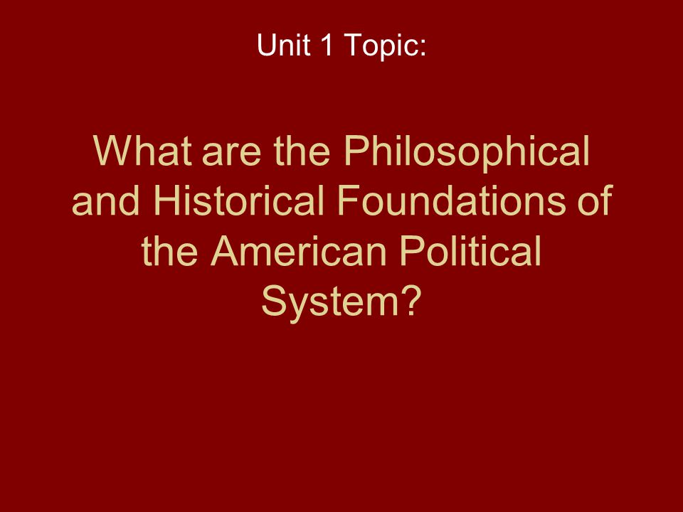 Unit 1 Topic: What are the Philosophical and Historical Foundations of the American Political System
