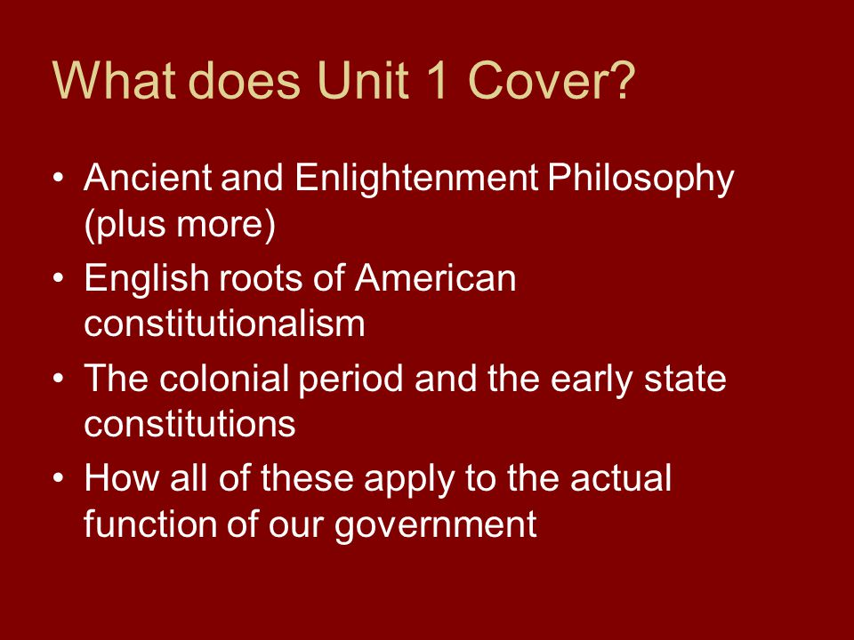 What does Unit 1 Cover Ancient and Enlightenment Philosophy (plus more) English roots of American constitutionalism.