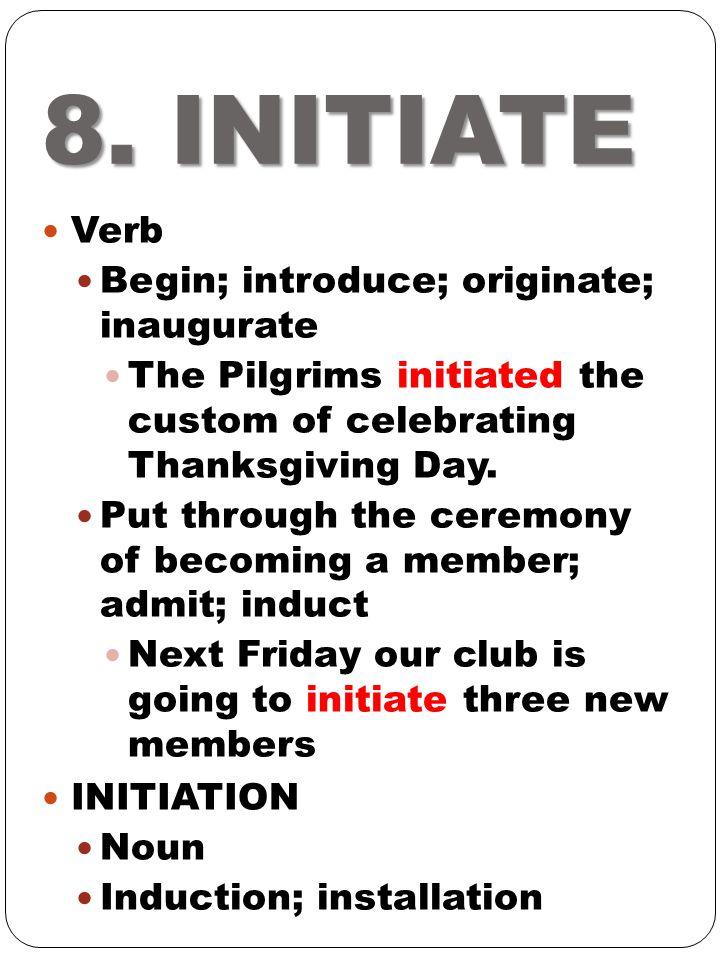 8. INITIATE Verb Begin; introduce; originate; inaugurate