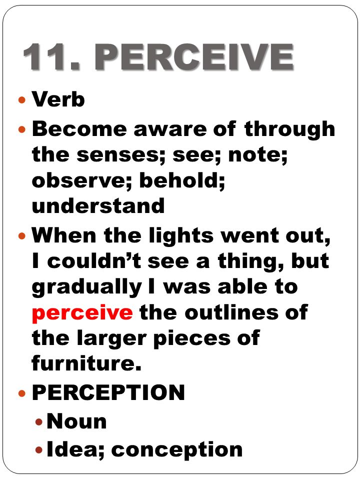 11. PERCEIVE Verb. Become aware of through the senses; see; note; observe; behold; understand.