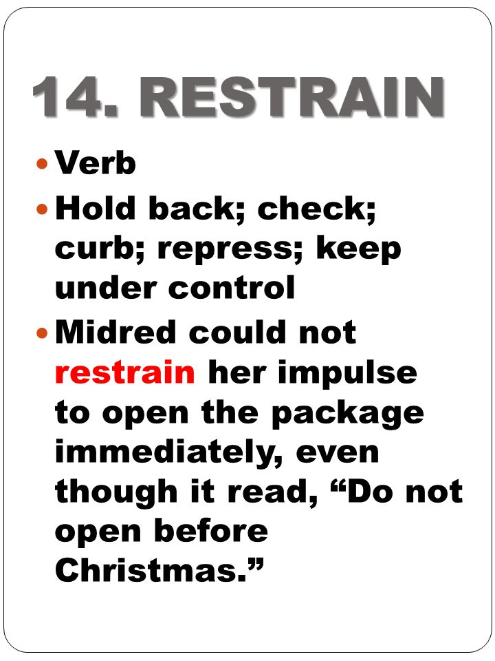 14. RESTRAIN Verb Hold back; check; curb; repress; keep under control