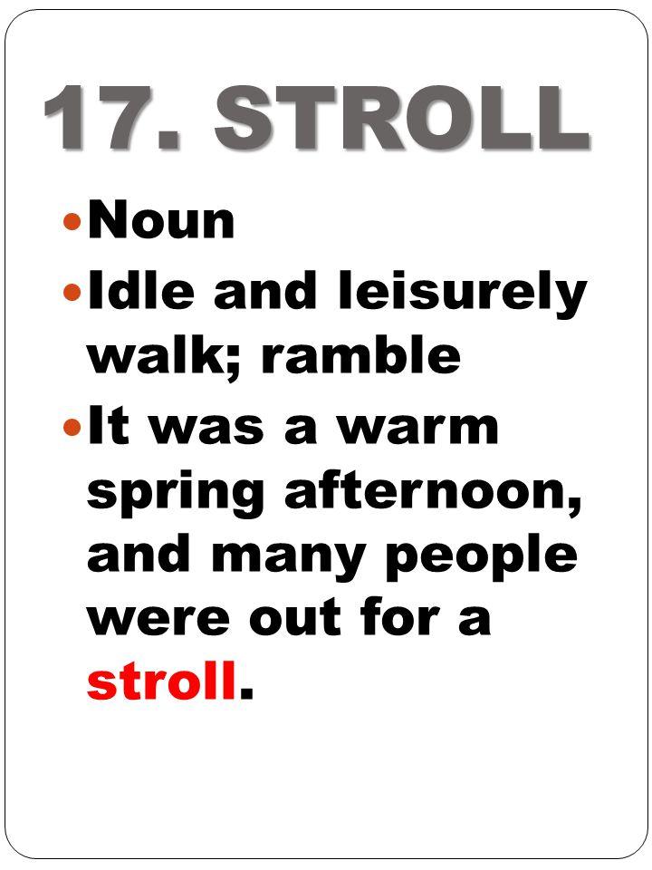17. STROLL Noun Idle and leisurely walk; ramble