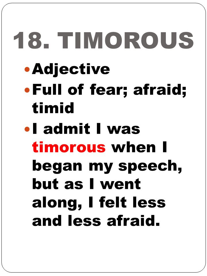 18. TIMOROUS Adjective Full of fear; afraid; timid