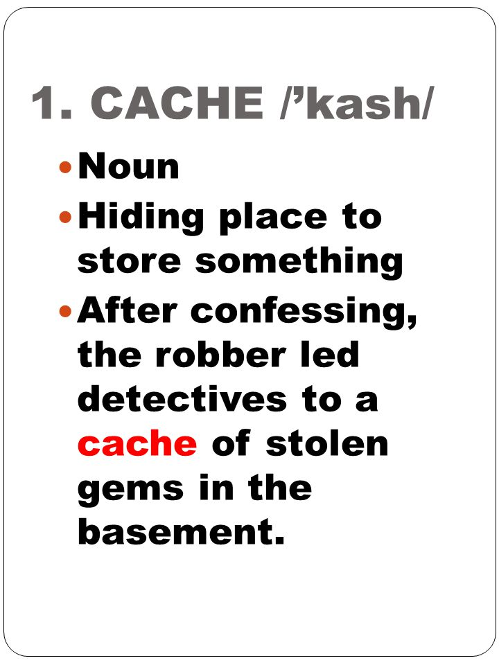 1. CACHE /'kash/ Noun Hiding place to store something