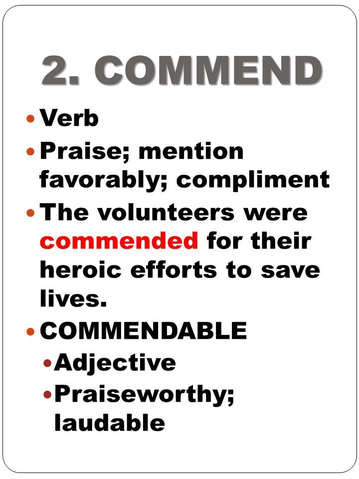 2. COMMEND Verb Praise; mention favorably; compliment
