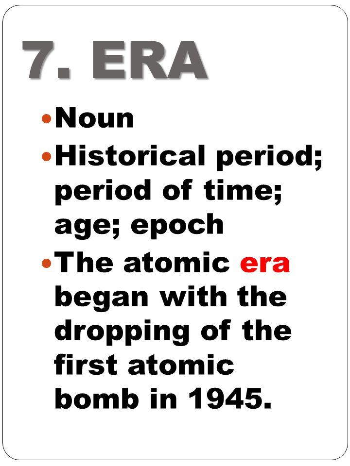 7. ERA Noun Historical period; period of time; age; epoch