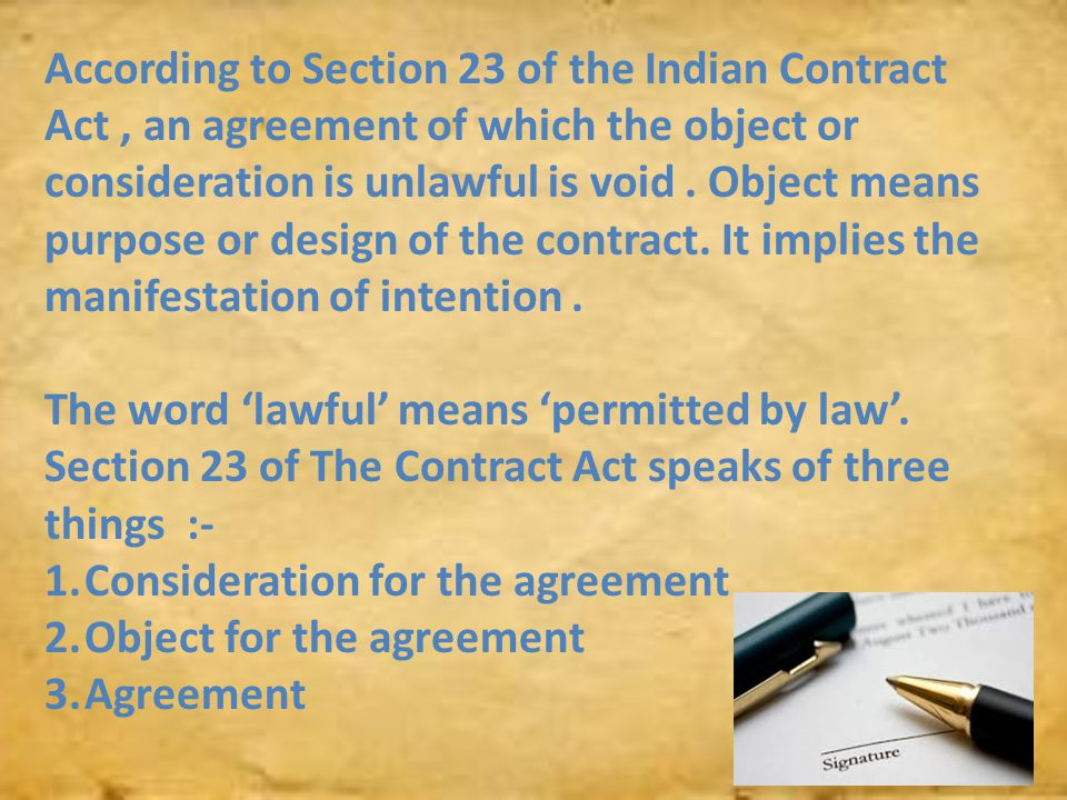 According to Section 23 of the Indian Contract Act , an agreement of which the object or consideration is unlawful is void . Object means purpose or design of the contract. It implies the manifestation of intention .