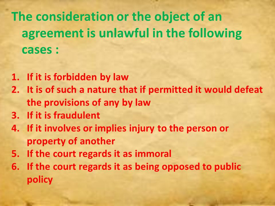 The consideration or the object of an agreement is unlawful in the following cases :