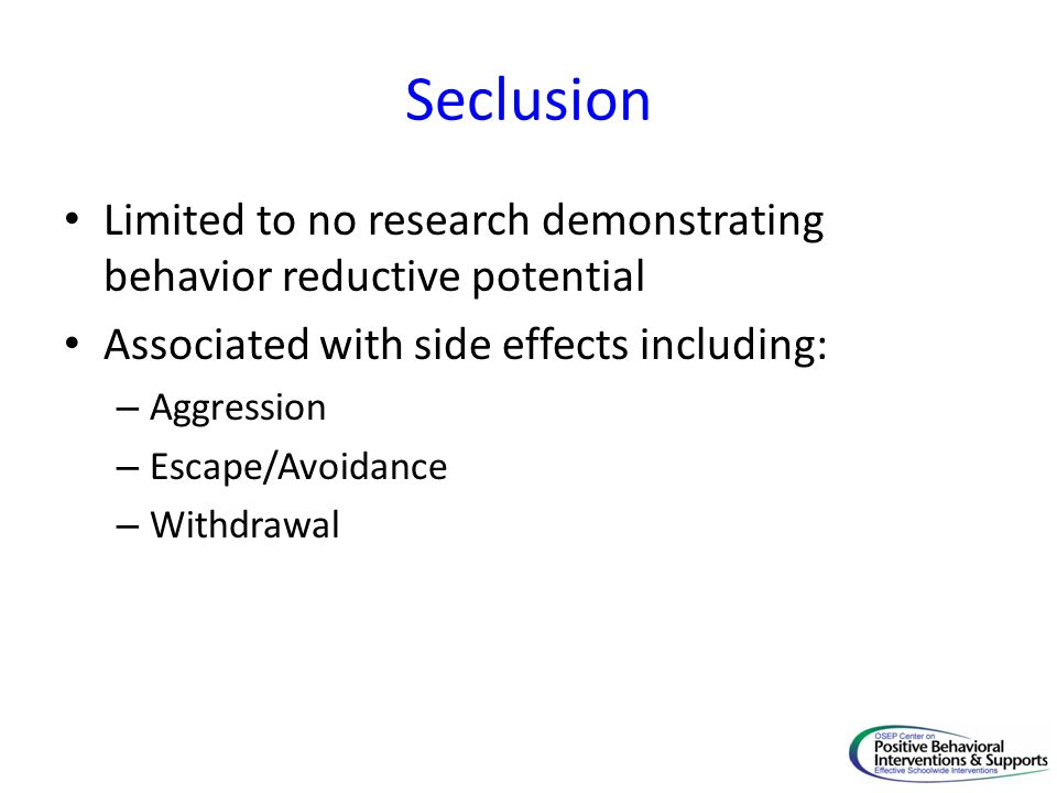 Seclusion Limited to no research demonstrating behavior reductive potential. Associated with side effects including: