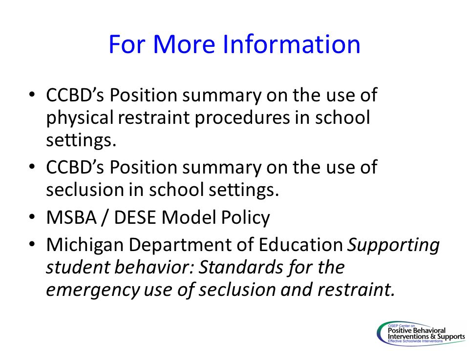 For More Information CCBD's Position summary on the use of physical restraint procedures in school settings.
