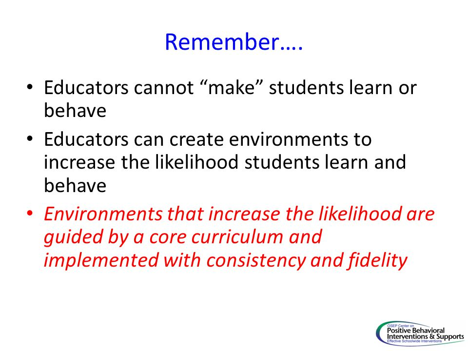 Remember…. Educators cannot make students learn or behave