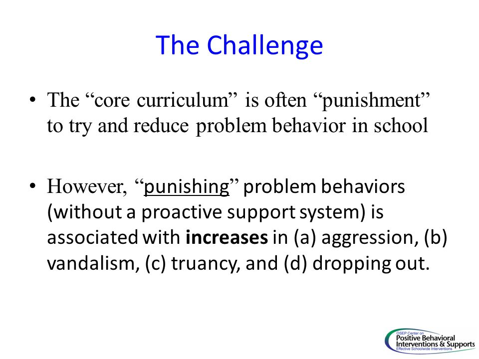 The Challenge The core curriculum is often punishment to try and reduce problem behavior in school.