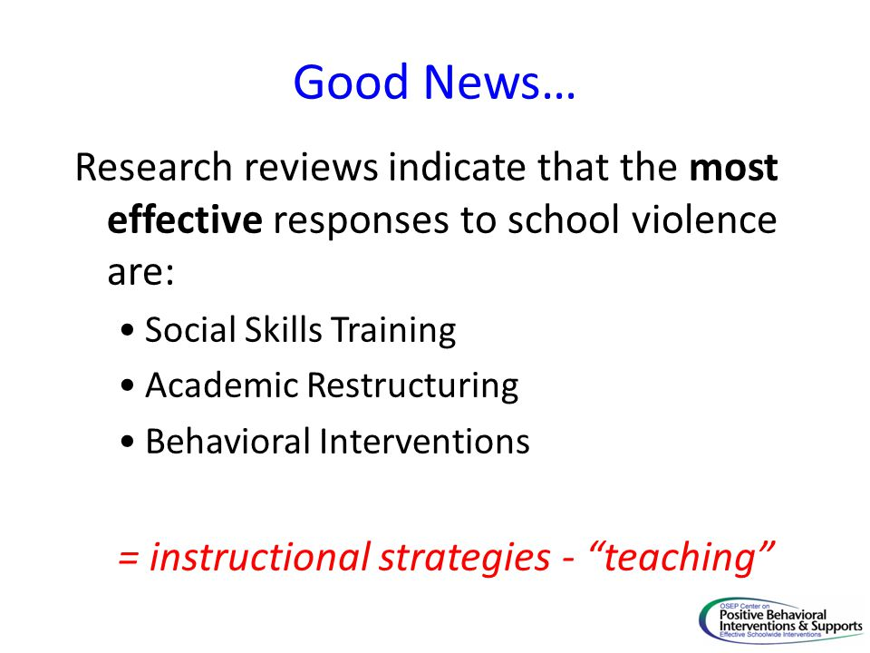 Good News… Research reviews indicate that the most effective responses to school violence are: Social Skills Training.