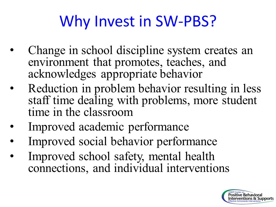 Why Invest in SW-PBS Change in school discipline system creates an environment that promotes, teaches, and acknowledges appropriate behavior.