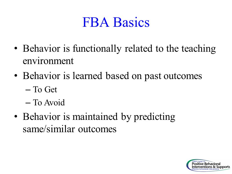 FBA Basics Behavior is functionally related to the teaching environment. Behavior is learned based on past outcomes.