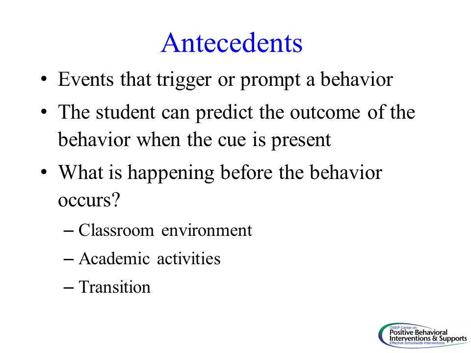 Antecedents Events that trigger or prompt a behavior