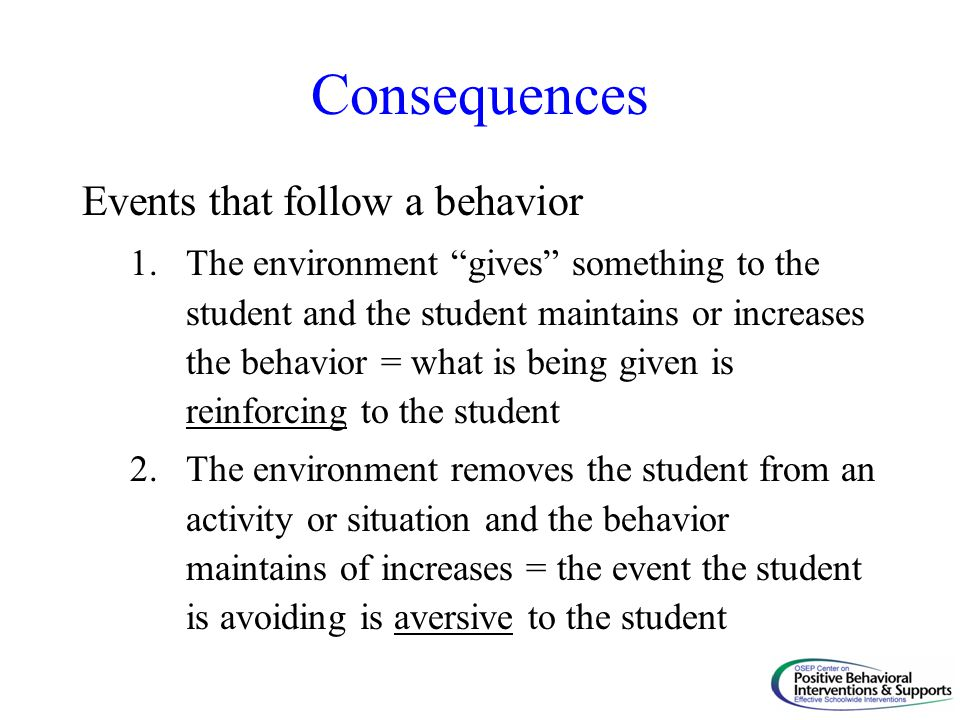 Consequences Events that follow a behavior