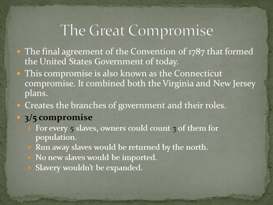The Great Compromise The final agreement of the Convention of 1787 that formed the United States Government of today.