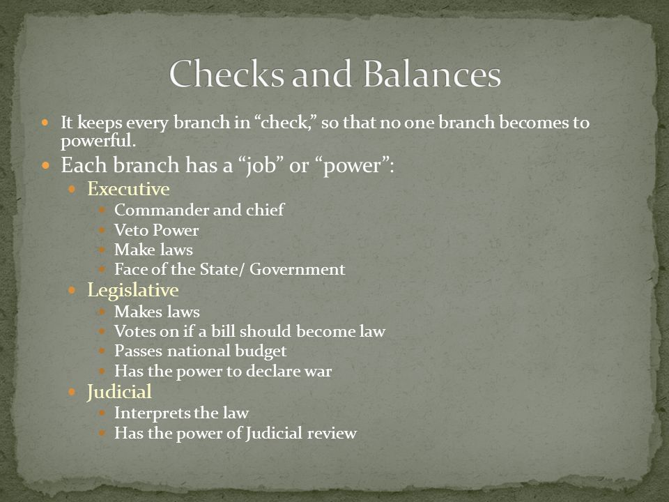 Checks and Balances Each branch has a job or power : Executive