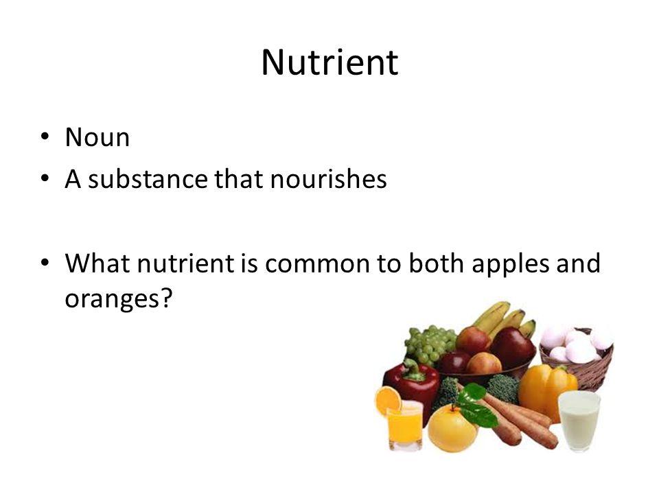 Nutrient Noun A substance that nourishes