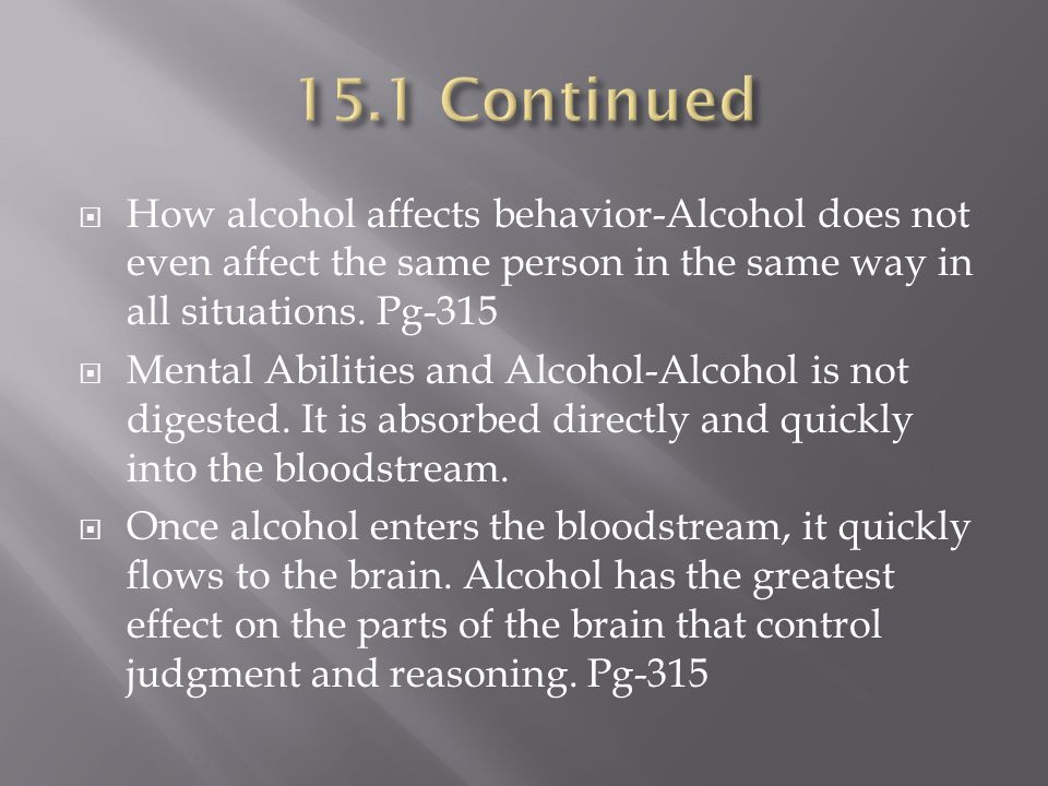 15.1 Continued How alcohol affects behavior-Alcohol does not even affect the same person in the same way in all situations. Pg-315.
