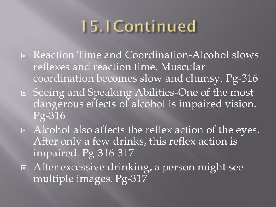 15.1Continued Reaction Time and Coordination-Alcohol slows reflexes and reaction time. Muscular coordination becomes slow and clumsy. Pg-316.