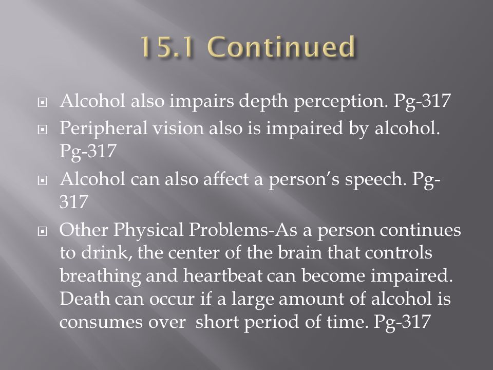 15.1 Continued Alcohol also impairs depth perception. Pg-317