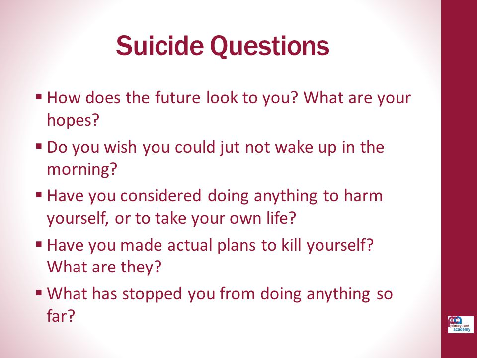 Suicide Questions How does the future look to you What are your hopes Do you wish you could jut not wake up in the morning