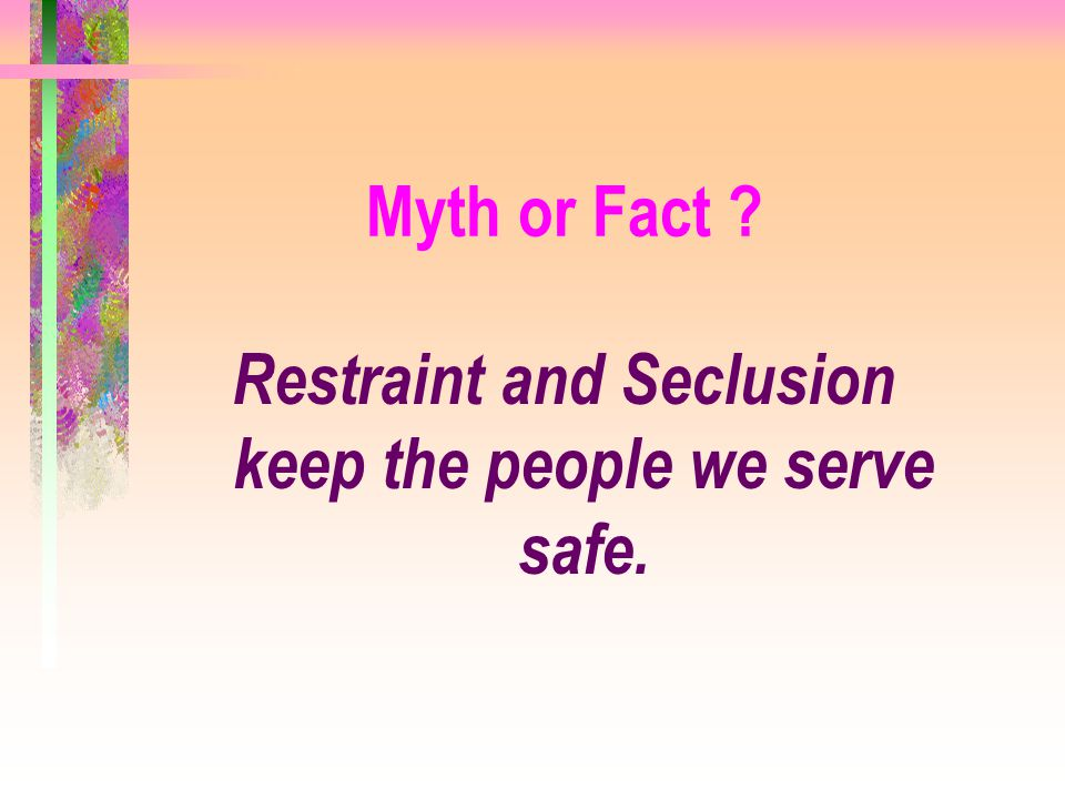 Restraint and Seclusion keep the people we serve safe.