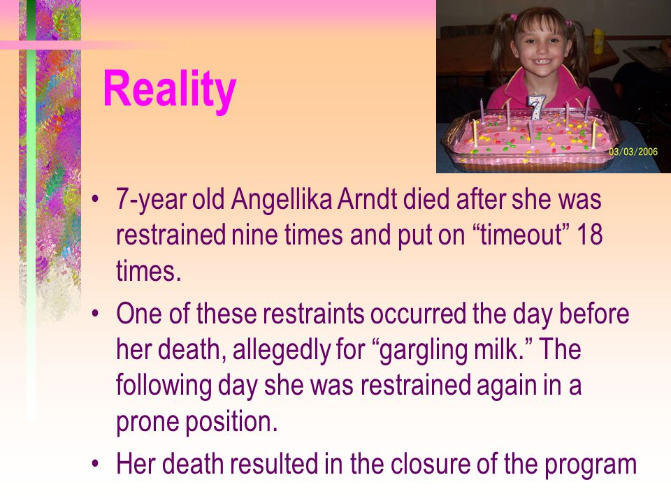 Reality 7-year old Angellika Arndt died after she was restrained nine times and put on timeout 18 times.