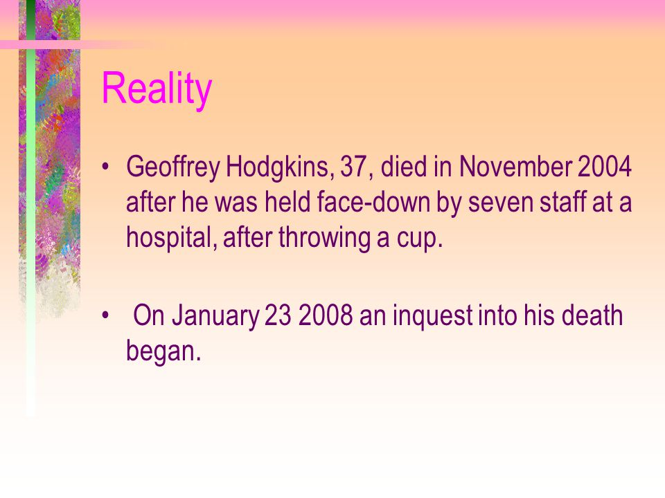 Reality Geoffrey Hodgkins, 37, died in November 2004 after he was held face-down by seven staff at a hospital, after throwing a cup.