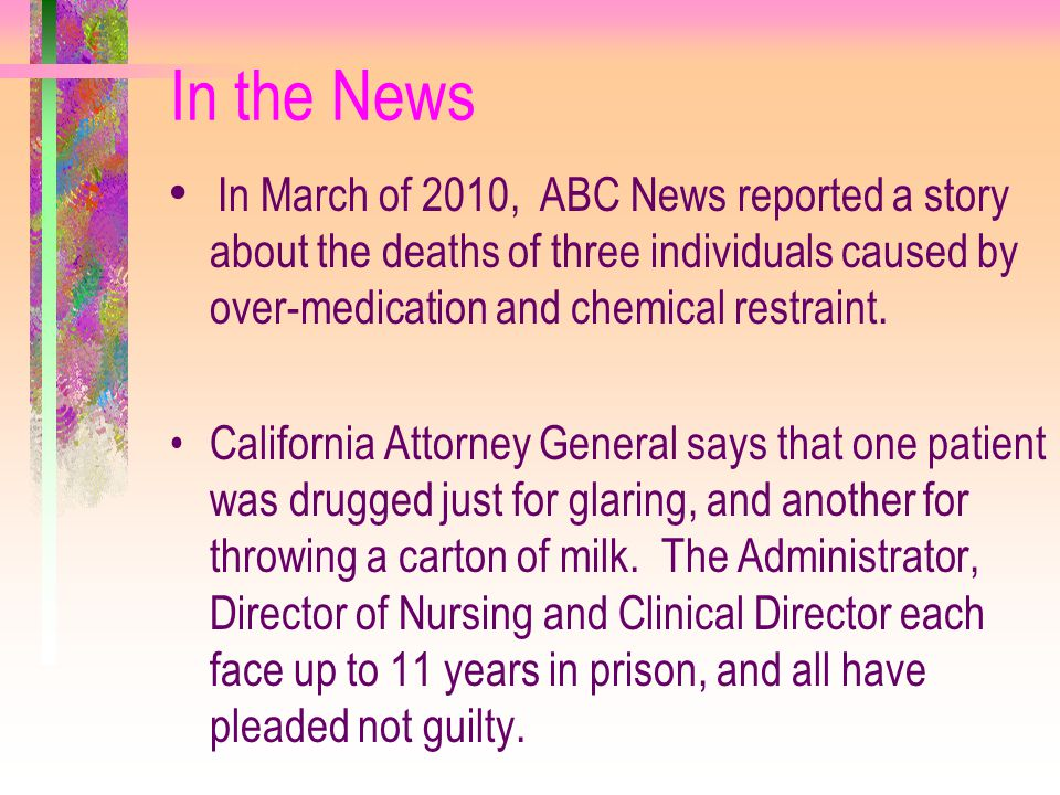 In the News In March of 2010, ABC News reported a story about the deaths of three individuals caused by over-medication and chemical restraint.