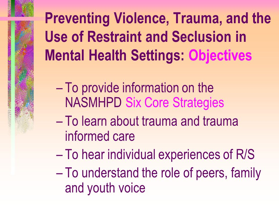 Preventing Violence, Trauma, and the Use of Restraint and Seclusion in Mental Health Settings: Objectives