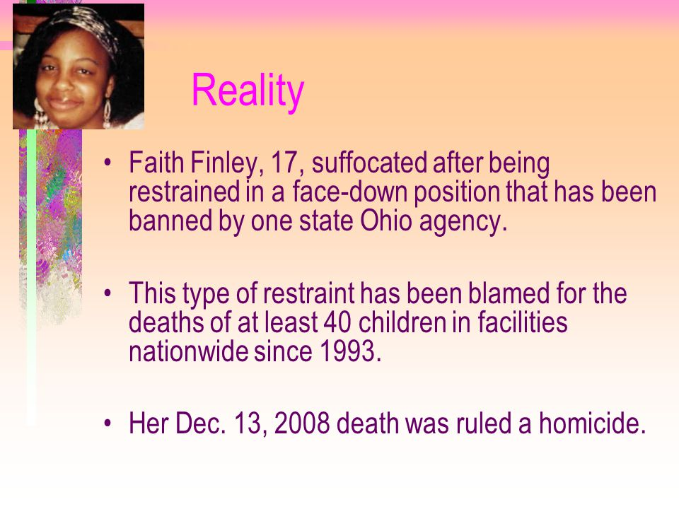 Reality Faith Finley, 17, suffocated after being restrained in a face-down position that has been banned by one state Ohio agency.