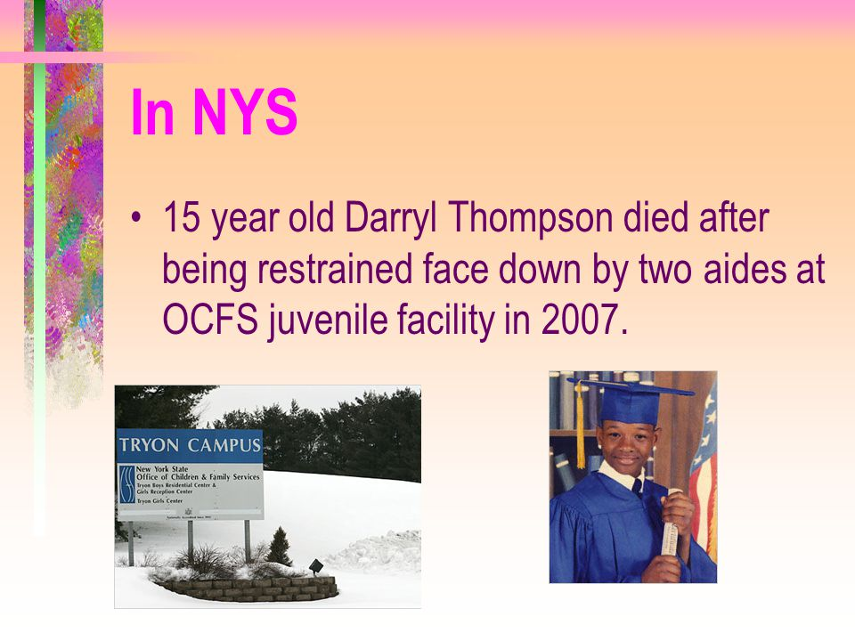 In NYS 15 year old Darryl Thompson died after being restrained face down by two aides at OCFS juvenile facility in 2007.